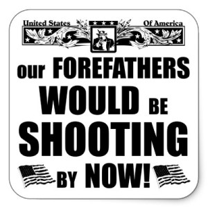 our_forefathers_would_be_shooting_by_now_sticker-p217368775994650433b7kg7_400